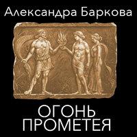 Живой огонь. Огонь Прометея - Александра Баркова