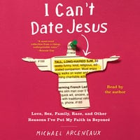 I Can't Date Jesus: Love, Sex, Family, Race, and Other Reasons I've Put My Faith in Beyoncé - Michael Arceneaux