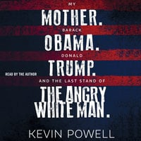 My Mother. Barack Obama. Donald Trump. And the Last Stand of the Angry White Man. - Kevin Powell