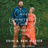 Make Something Good Today: A Memoir - Ben Napier, Erin Napier
