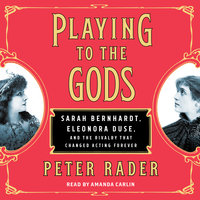 Playing to the Gods: Sarah Bernhardt, Eleonora Duse, and the Rivalry that Changed Acting Forever - Peter Rader