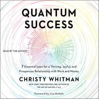 Quantum Success: 7 Essential Laws for a Thriving, Joyful, and Prosperous Relationship with Work and Money - Christy Whitman