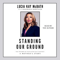 Standing Our Ground: The Triumph of Faith Over Gun Violence: A Mother's Story - Lucy McBath