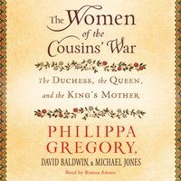 The Women of the Cousins' War: The Duchess, the Queen and the King's Mother - Philippa Gregory, David Baldwin, Michael Jones