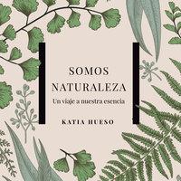 Somos naturaleza. Un viaje a nuestra esencia - Katia Hueso