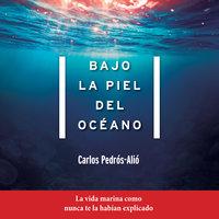 Bajo la piel del océano - Carlos Pedrós-Alió