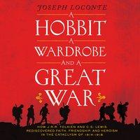 A Hobbit, a Wardrobe, and a Great War - Joseph Loconte