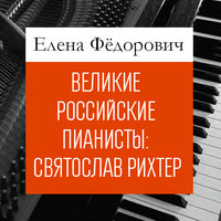 Великие российские пианисты: Святослав Рихтер - Елена Федорович