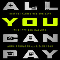 All You Can Pay: How Companies Use Our Data to Empty Our Wallets - Anna Bernasek,D.T. Mongan