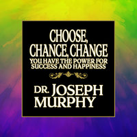 Choose, Chance, Change: You Have the Power for Success and Happiness - Dr. Joseph Murphy