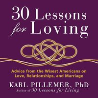 30 Lessons for Loving: Advice from the Wisest Americans on Love, Relationships, and Marriage - Karl Pillemer