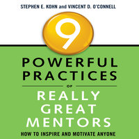 9 Powerful Practices of Really Great Mentors: How to Inspire and Motivate Anyone - Stephen E. Kohn, Vincent D. O'Connell