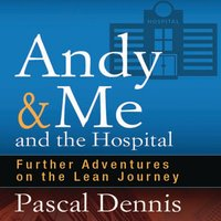 Andy & Me and the Hospital: Further Adventures on the Lean Journey - Pascal Dennis