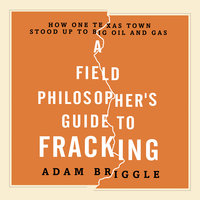 A Field Philosopher's Guide to Fracking: How One Texas Town Stood Up to Big Oil and Gas - Adam Briggle