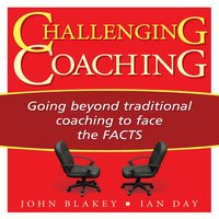 Challenging Coaching: Going beyond traditional coaching to face the FACTS - John Blakey, Ian Day