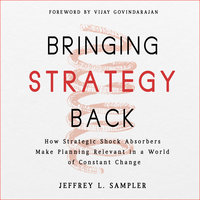 Bringing Strategy Back: How Strategic Shock Absorbers Make Planning Relevant in a World of Constant Change - Jeffrey L. Sampler