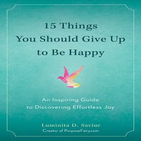 15 Things You Should Give Up to Be Happy: An Inspiring Guide to Discovering Effortless Joy - Luminita D. Saviuc