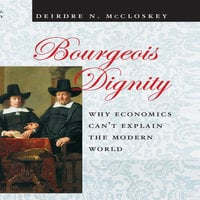 Bourgeois Dignity: Why Economics Can't Explain the Modern World - Deirdre N. McCloskey