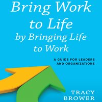 Bring Work to Life by Bringing Life to Work: A Guide for Leaders and Organizations - Tracy Brower