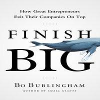 Finish Big: How Great Entrepreneurs Exit Their Companies on Top - Bo Burlingham