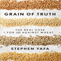 Grain Truth: The Real Case for and Against Wheat and Gluten - Stephen Yafa