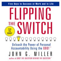 Flipping the Switch: Unleash the Power of Personal Accountability Using the QBQ! - John G. Miller