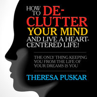 How to De-Clutter Your Mind and Live a Heart-Centered Life!: The Only Thing Keeping You From the Life of Your Dreams is You - Theresa Puskar