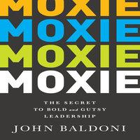 Moxie: The Secret to Bold and Gutsy Leadership - John Baldoni