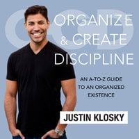 Organize and Create Discipline: An A-to-Z Guide to an Organized Existence - Justin Klosky