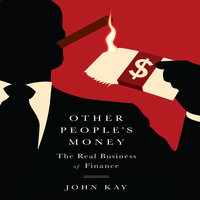 Other People's Money: The Real Business of Finance - John Kay