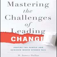 Mastering the Challenges of Leading Change: Inspire the People and Succeed Where Others Fail - H. James Dallas