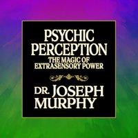 Psychic Perception: The Magic of Extrasensory Power - Joseph Murphy