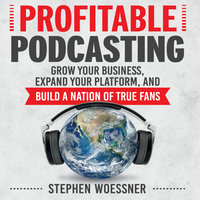 Profitable Podcasting: Grow Your Business, Expand Your Platform, and Build a Nation of True Fans - Stephen Woessner