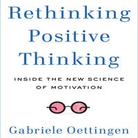 Rethinking Positive Thinking: Inside the New Science of Motivation - Gabriele Oettingen