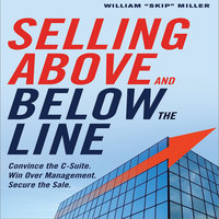 """Selling Above and Below the Line: Convince the C-Suite. Win Over Management. Secure the Sale. - William """"Skip"""" Miller"""