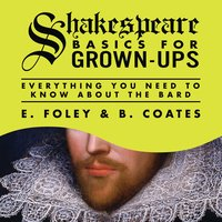 Shakespeare Basics for Grown-Ups: Everything You Need to Know About the Bard - E. Foley, B. Coates