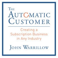 The Automatic Customer: Creating a Subscription Business in Any Industry - John Warrillow