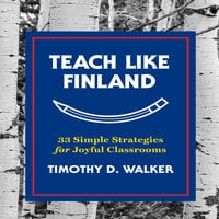 Teach Like Finland: 33 Simple Strategies for Joyful Classrooms - Timothy D. Walker