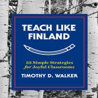 Teach Like Finland: 33 Simple Strategies for Joyful Classrooms - Timothy D. Walker