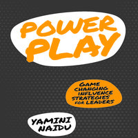 Power Play: Game Changing Influence Strategies For Leaders - Yamini Naidu