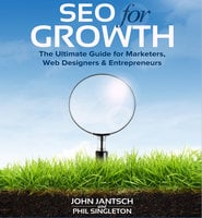 SEO for Growth: The Ultimate Guide for Marketers, Web Designers & Entrepreneurs - John Jantsch, Phil Singleton