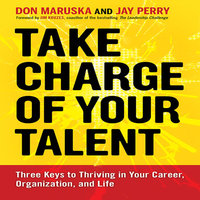 Take Charge of Your Talent: Three Keys to Thriving in Your Career, Organization, and Life - Don Maruska, Jay Perry