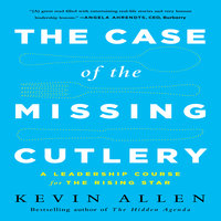 The Case the Missing Cutlery: A Leadership Course for the Rising Star - Kevin Allen