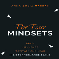 The Four Mindsets: How to Influence, Motivate and Lead High Performance Teams - Anna-Lucia Mackay