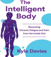 The Intelligent Body: Reversing Chronic Fatigue and Pain From the Inside Out - Kyle L. Davies