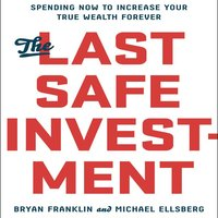 The Last Safe Investment: Spending Now to Increase Your True Wealth Forever - Michael Ellsberg, Bryan Franklin