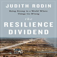 The Resilience Dividend: Being Strong in a World Where Things Go Wrong - Judith Rodin