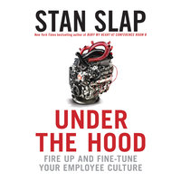 Under the Hood: Fire Up and Fine-Tune Your Employee Culture - Stan Slap