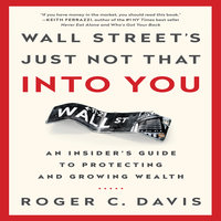 Wall Street's Just Not That Into You: An Insider's Guide to Protecting and Growing Wealth - Roger C. Davis