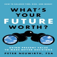 What's Your Future Worth?: Using Present Value to Make Better Decisions - Peter Neuwirth